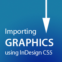 Quick Tip: Importing Graphics using InDesign CS5