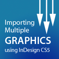 Quick Tip: Importing Multiple Graphics using InDesign CS5 